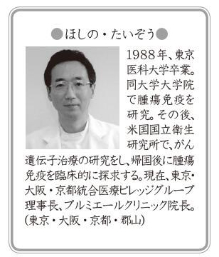 ●ほしの・たいぞう●1988年、東京医科大学卒業。同大学大学院で腫瘍免疫を研究。その後、米国国立衛生研究所で、がん遺伝子治療の研究をし、帰国後に腫瘍免疫を臨床的に探求する。現在、東京・大阪・京都統合医療ビレッジグループ理事長、プルミエールクリニック院長。(東京・大阪・京都・郡山)
